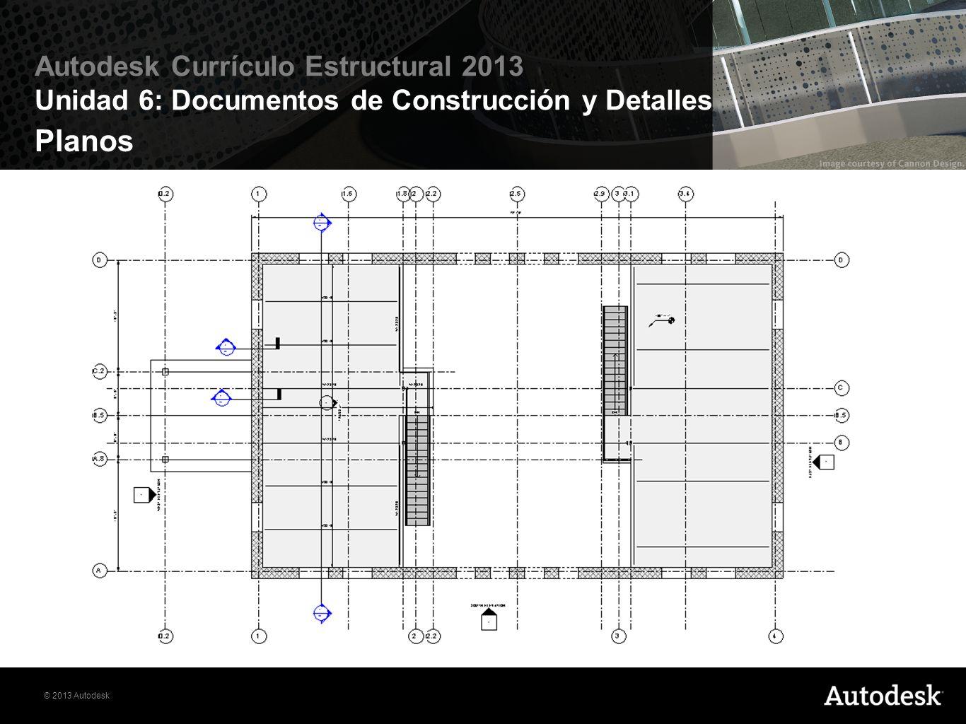 © 2013 Autodesk Autodesk Currículo Estructural 2013 Unidad 6: Documentos de Construcción y Detalles Planos