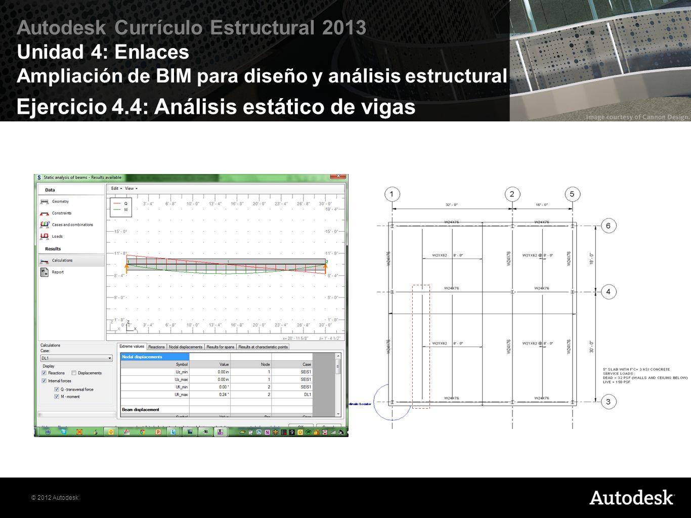 © 2012 Autodesk Autodesk Currículo Estructural 2013 Unidad 4: Enlaces Ampliación de BIM para diseño y análisis estructural Ejercicio 4.4: Análisis est
