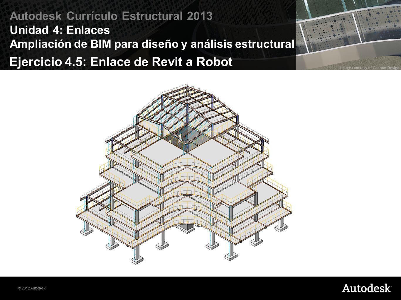 © 2012 Autodesk Autodesk Currículo Estructural 2013 Unidad 4: Enlaces Ampliación de BIM para diseño y análisis estructural Ejercicio 4.5: Enlace de Re