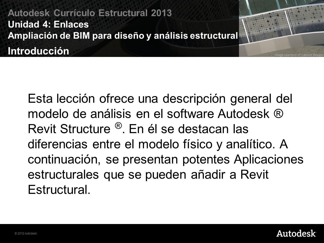 © 2012 Autodesk Autodesk Currículo Estructural 2013 Unidad 4: Enlaces Ampliación de BIM para diseño y análisis estructural Objetivos Definir el modelo de la estructura analítica de Revit.