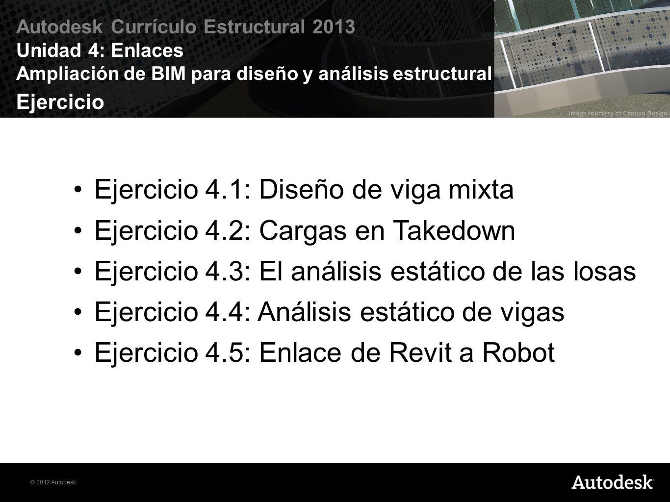 © 2012 Autodesk Autodesk Currículo Estructural 2013 Unidad 4: Enlaces Ampliación de BIM para diseño y análisis estructural Ejercicio Ejercicio 4.1: Di
