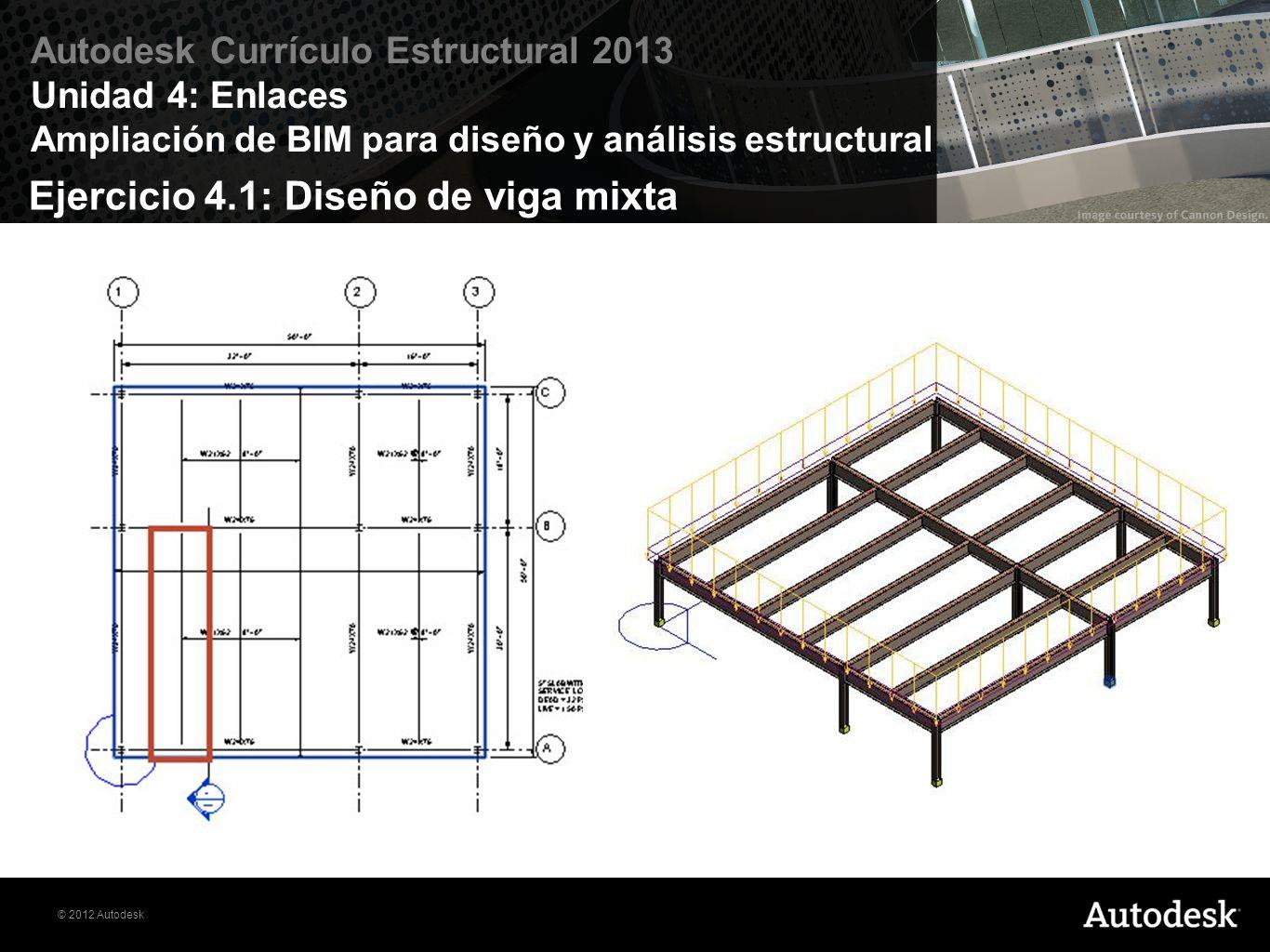 © 2012 Autodesk Autodesk Currículo Estructural 2013 Unidad 4: Enlaces Ampliación de BIM para diseño y análisis estructural En este ejemplo, nos fijamos en el diseño de una viga interior compuesta para abarcar 30 con una separación entre ejes de 8 con el número mínimo de 3/4 de diámetro x 3 conectores de perno cortante.