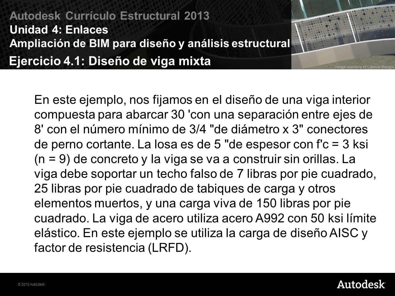© 2012 Autodesk Autodesk Currículo Estructural 2013 Unidad 4: Enlaces Ampliación de BIM para diseño y análisis estructural Ejercicio 4.1: Diseño de viga mixta