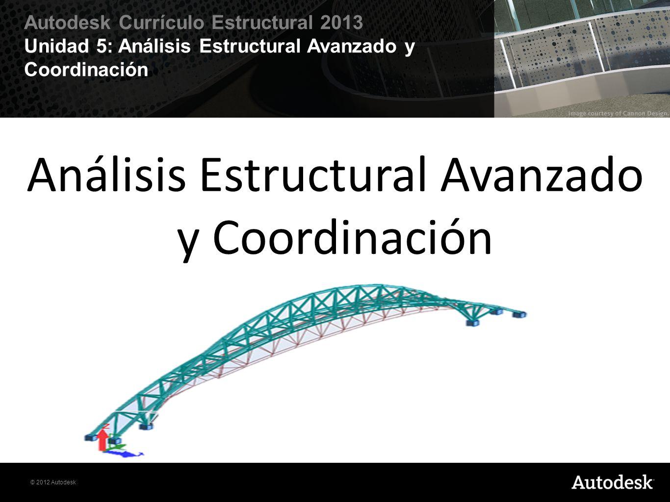 © 2012 Autodesk Autodesk Currículo Estructural 2013 Unidad 5: Análisis Estructural Avanzado y Coordinación Análisis Estructural Avanzado y Coordinació