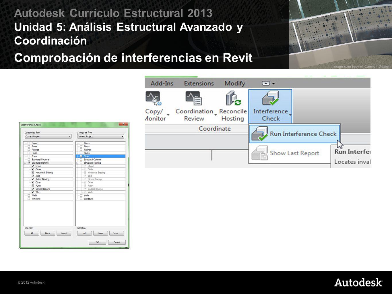 © 2012 Autodesk Autodesk Currículo Estructural 2013 Unidad 5: Análisis Estructural Avanzado y Coordinación Comprobación de interferencias en Revit