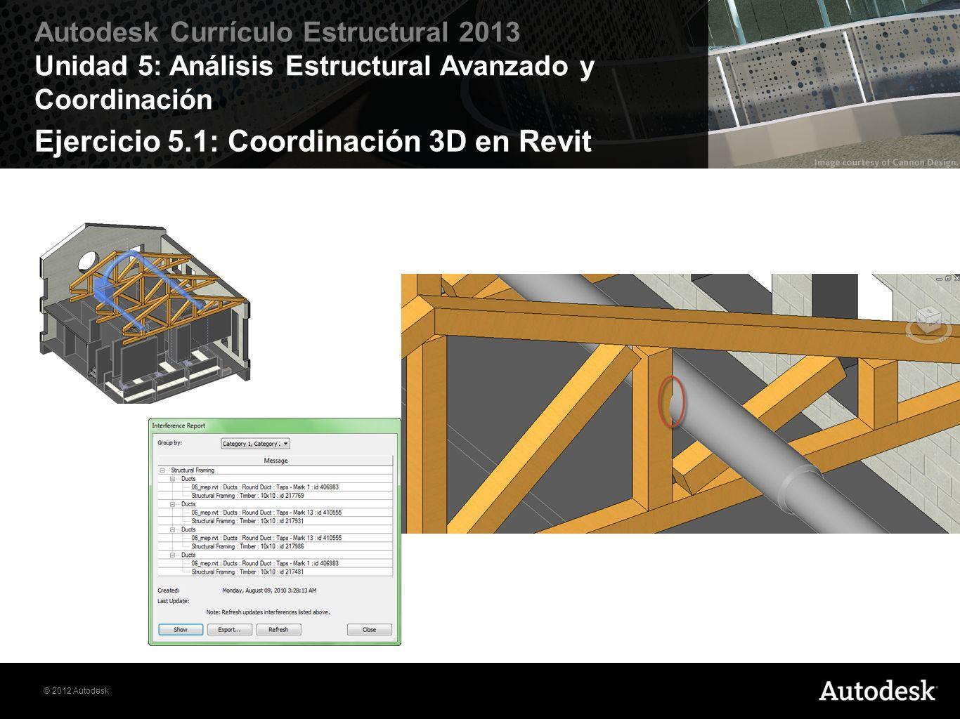© 2012 Autodesk Autodesk Currículo Estructural 2013 Unidad 5: Análisis Estructural Avanzado y Coordinación Ejercicio 5.1: Coordinación 3D en Revit