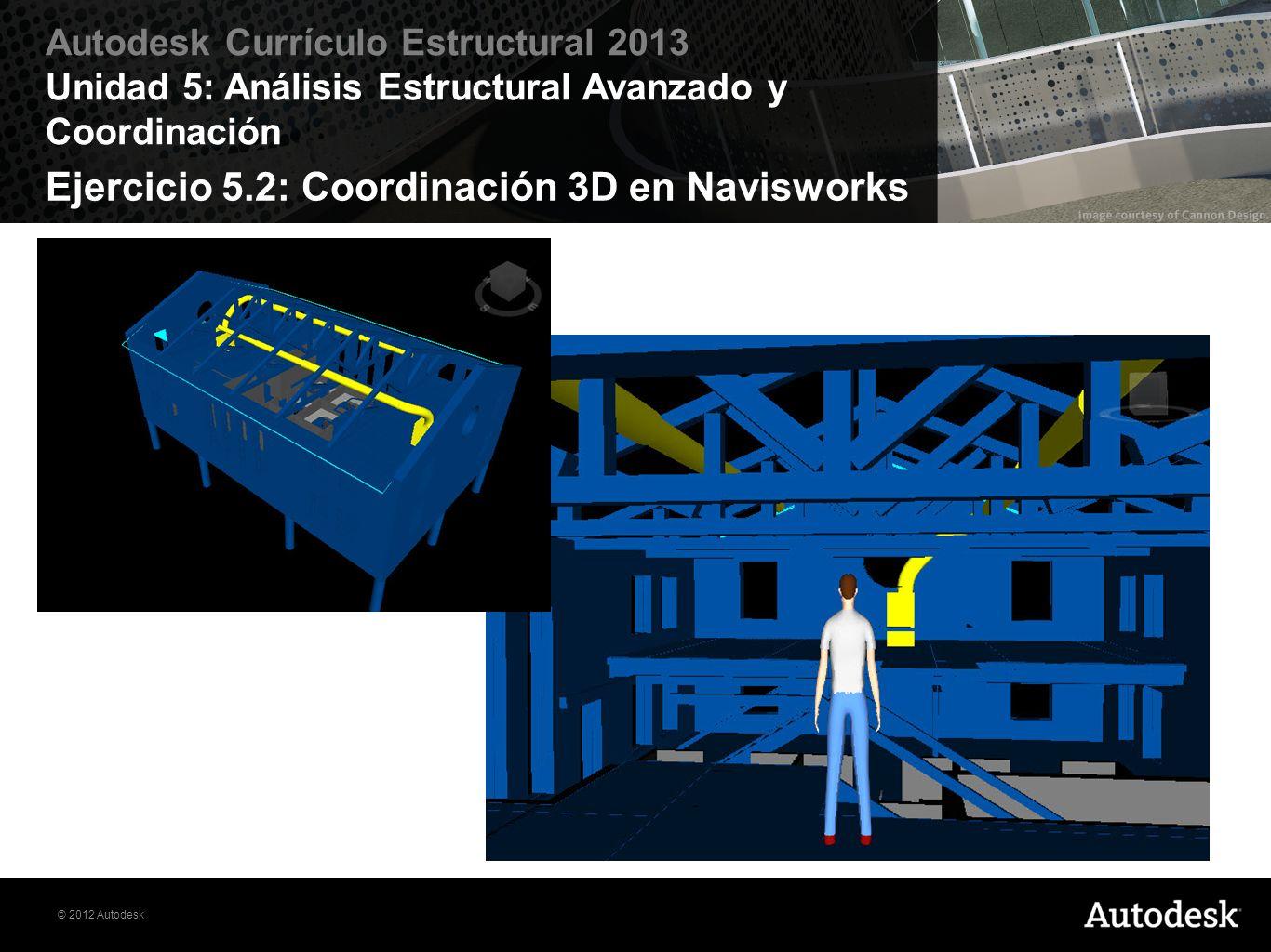 © 2012 Autodesk Autodesk Currículo Estructural 2013 Unidad 5: Análisis Estructural Avanzado y Coordinación Ejercicio 5.2: Coordinación 3D en Naviswork