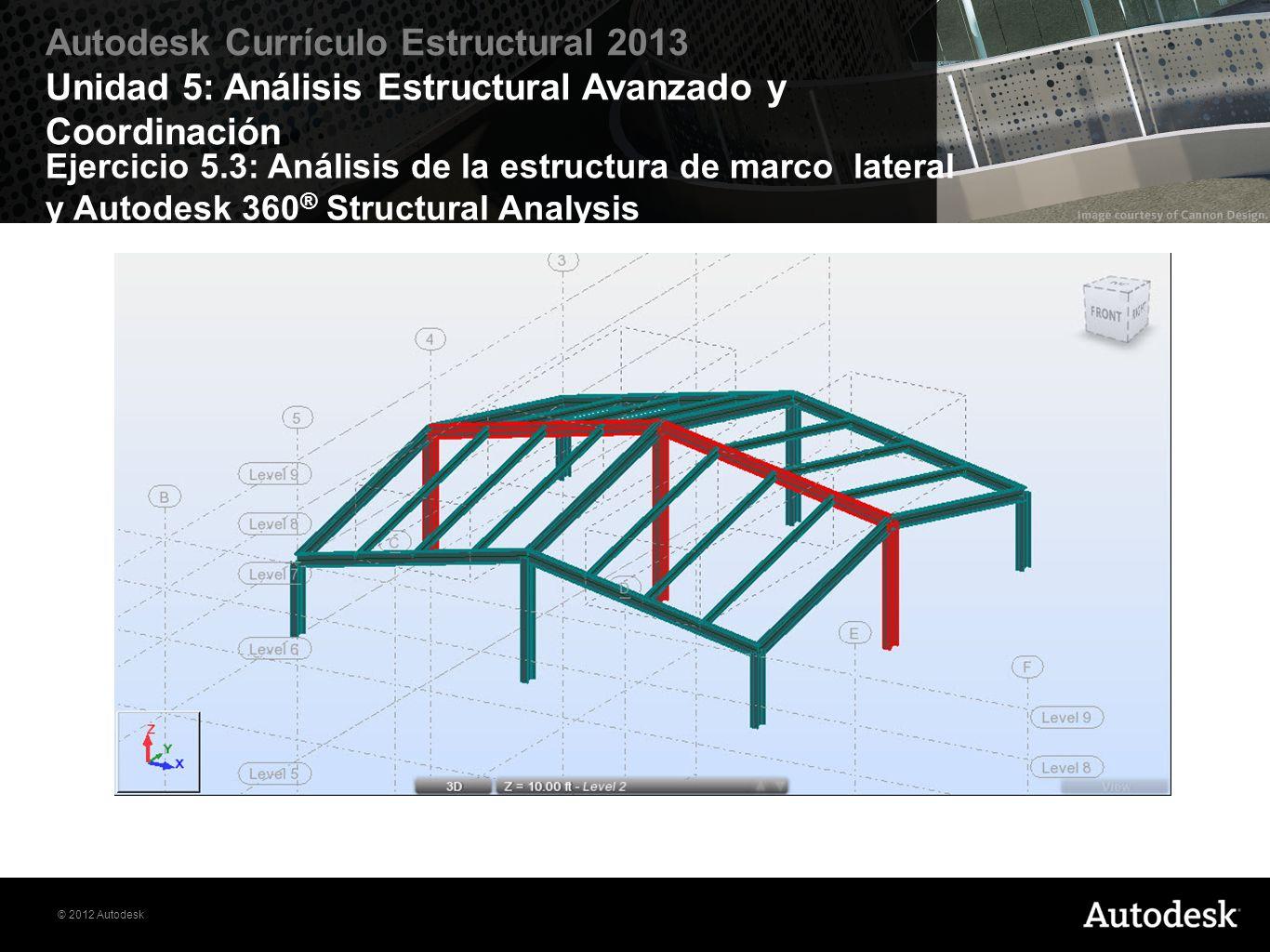 © 2012 Autodesk Autodesk Currículo Estructural 2013 Unidad 5: Análisis Estructural Avanzado y Coordinación Ejercicio 5.3: Análisis de la estructura de
