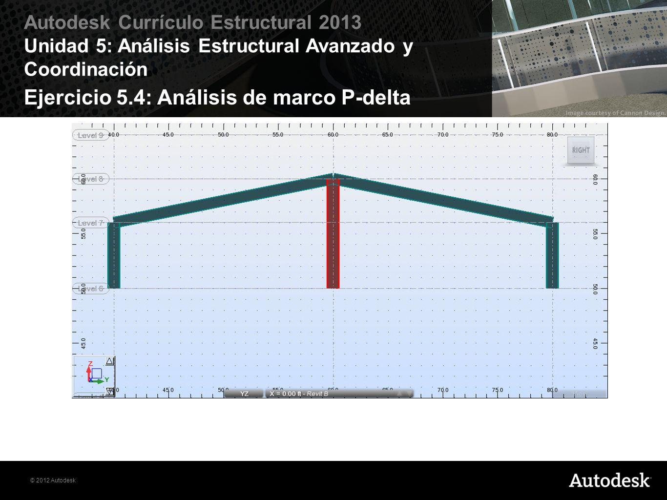 © 2012 Autodesk Autodesk Currículo Estructural 2013 Unidad 5: Análisis Estructural Avanzado y Coordinación Ejercicio 5.4: Análisis de marco P-delta
