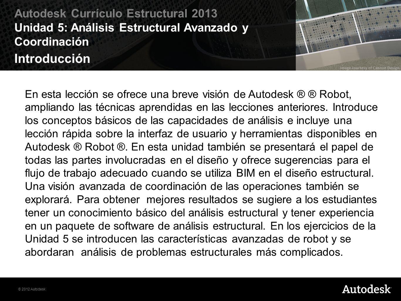 © 2012 Autodesk Autodesk Currículo Estructural 2013 Unidad 5: Análisis Estructural Avanzado y Coordinación Objetivos Construir y analizar los diferentes modelos estructurales en Autodesk® Robot Structural Analysis Professional.
