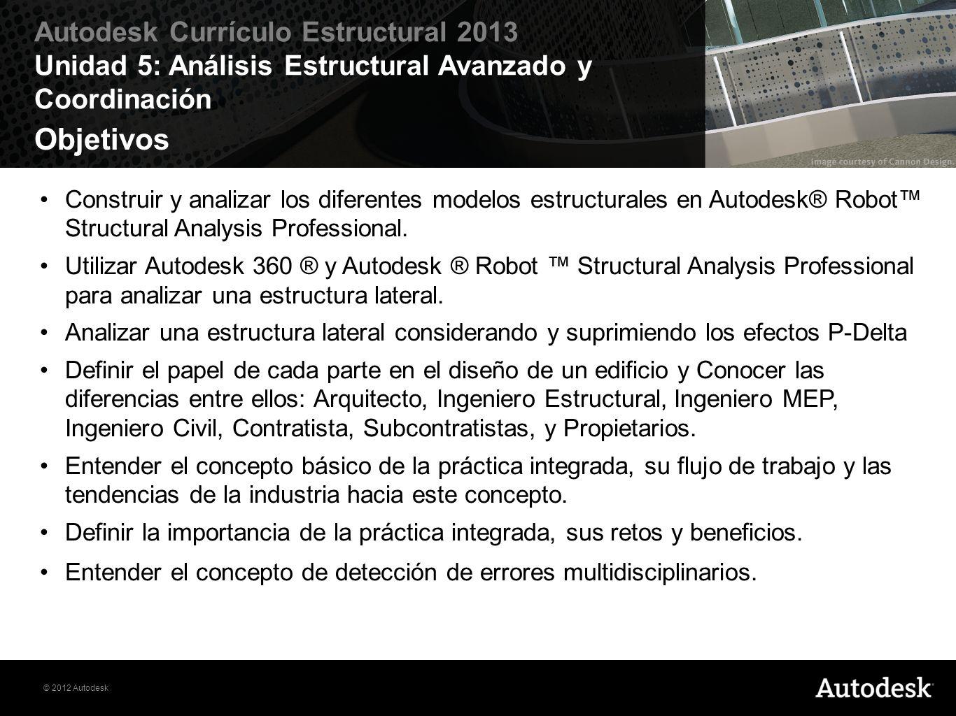 © 2012 Autodesk Autodesk Currículo Estructural 2013 Unidad 5: Análisis Estructural Avanzado y Coordinación Ejercicios Estos son los ejercicios de práctica: Ejercicio 5.1: Coordinación en Revit 3D Ejercicio 5.2: Coordinación en Navisworks Ejercicio 5.3: Análisis de marco lateral y Autodesk 360Structural Analysis Ejercicio 5.4: Análisis de marco P-delta