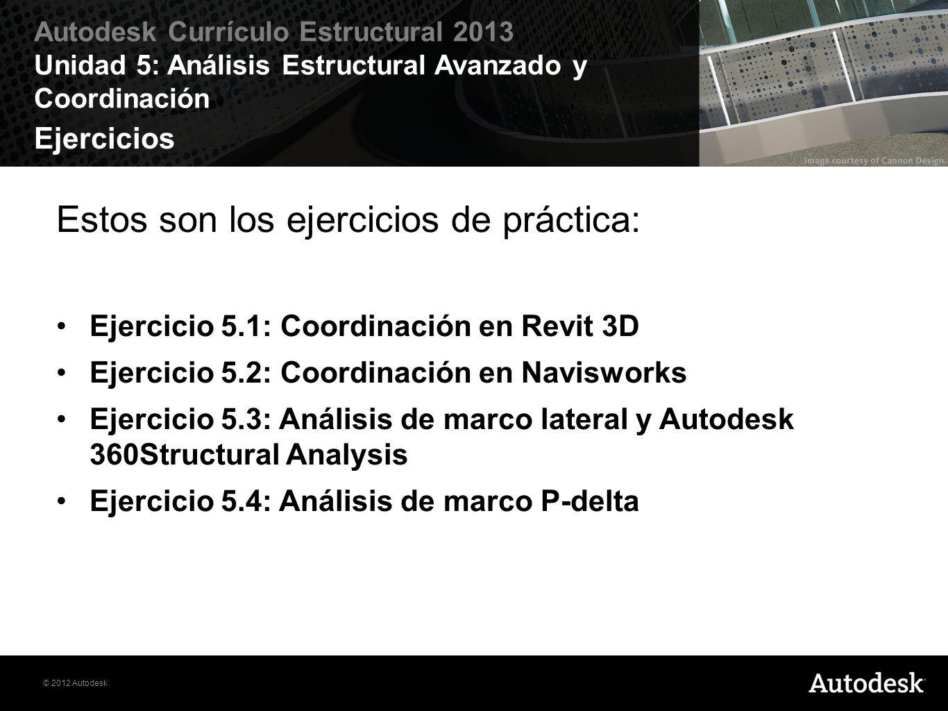 © 2012 Autodesk Autodesk Currículo Estructural 2013 Unidad 5: Análisis Estructural Avanzado y Coordinación Ejercicios Estos son los ejercicios de prác