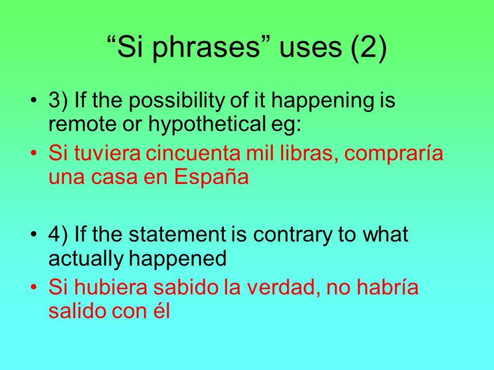 Si phrases uses (2) 3) If the possibility of it happening is remote or hypothetical eg: Si tuviera cincuenta mil libras, compraría una casa en España