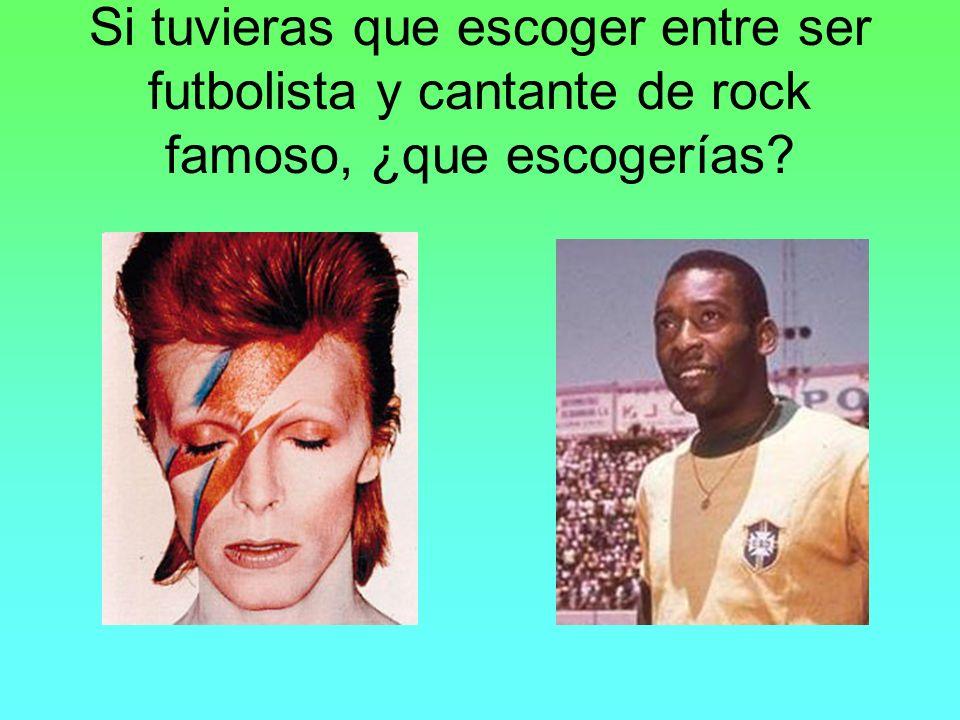 Si tuvieras que escoger entre ser futbolista y cantante de rock famoso, ¿que escogerías?