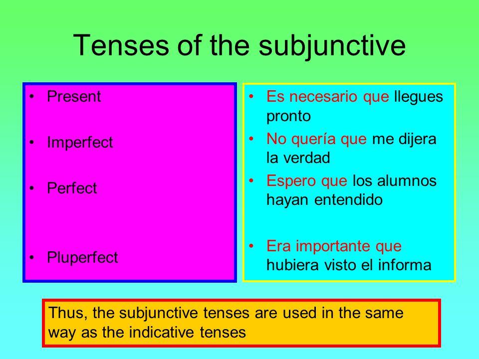 Tenses of the subjunctive Present Imperfect Perfect Pluperfect Es necesario que llegues pronto No quería que me dijera la verdad Espero que los alumno