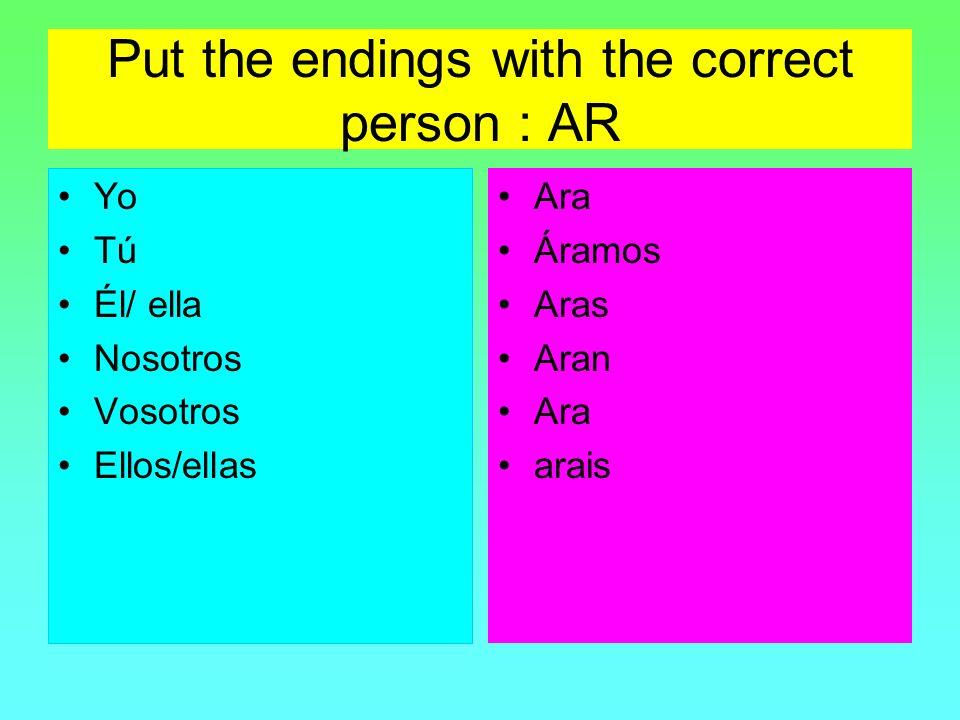 Put the endings with the correct person : AR Yo Tú Él/ ella Nosotros Vosotros Ellos/ellas Ara Áramos Aras Aran Ara arais