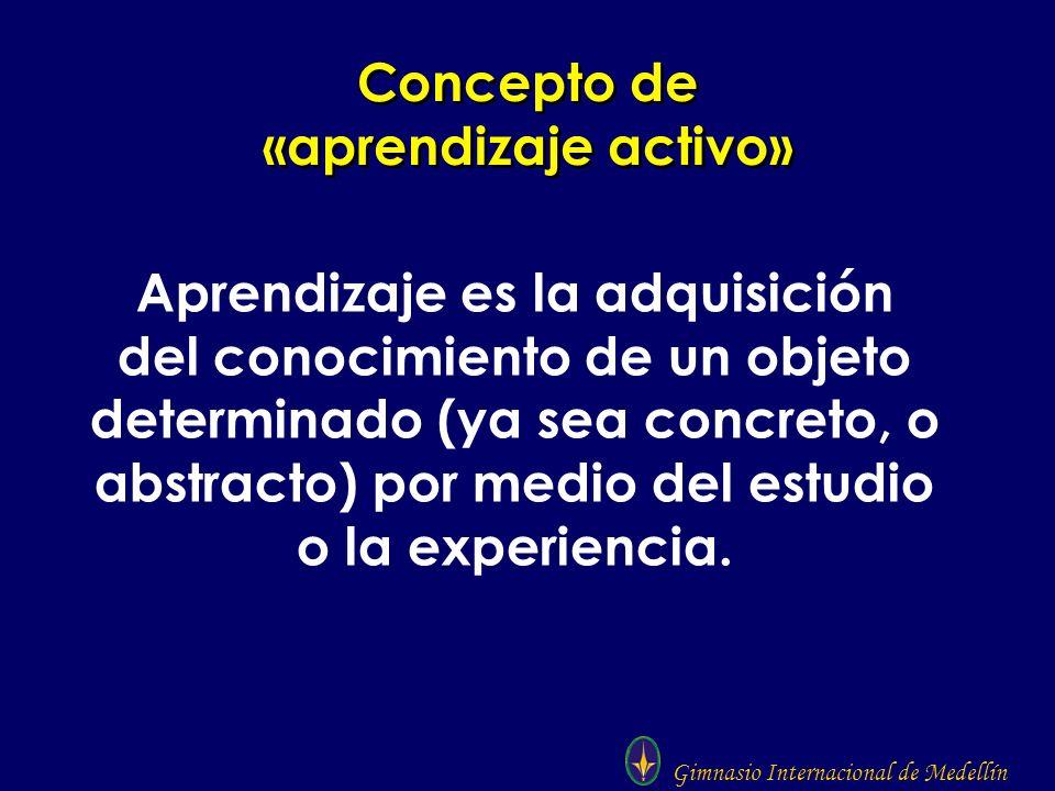 Gimnasio Internacional de Medellín Concepto de «aprendizaje activo» Aprendizaje es la adquisición del conocimiento de un objeto determinado (ya sea co