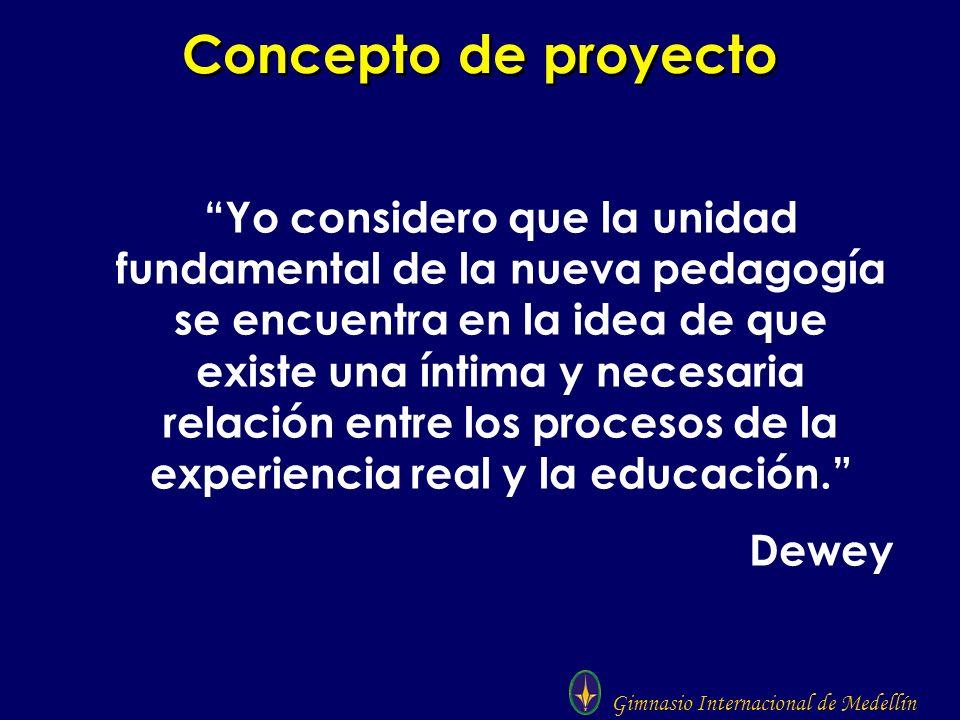 Gimnasio Internacional de Medellín Concepto de proyecto Yo considero que la unidad fundamental de la nueva pedagogía se encuentra en la idea de que ex