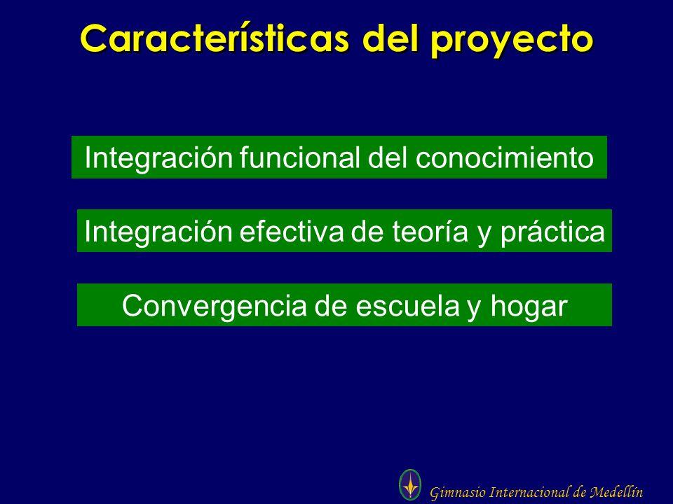 Gimnasio Internacional de Medellín Características del proyecto Integración funcional del conocimiento Integración efectiva de teoría y práctica Conve