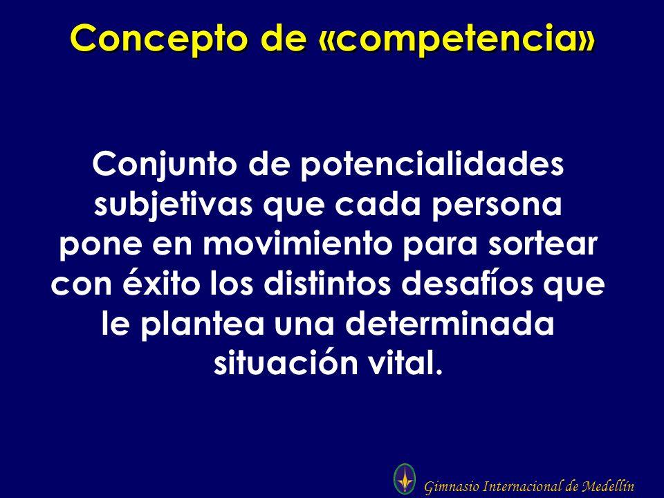 Gimnasio Internacional de Medellín Concepto de «competencia» Conjunto de potencialidades subjetivas que cada persona pone en movimiento para sortear c