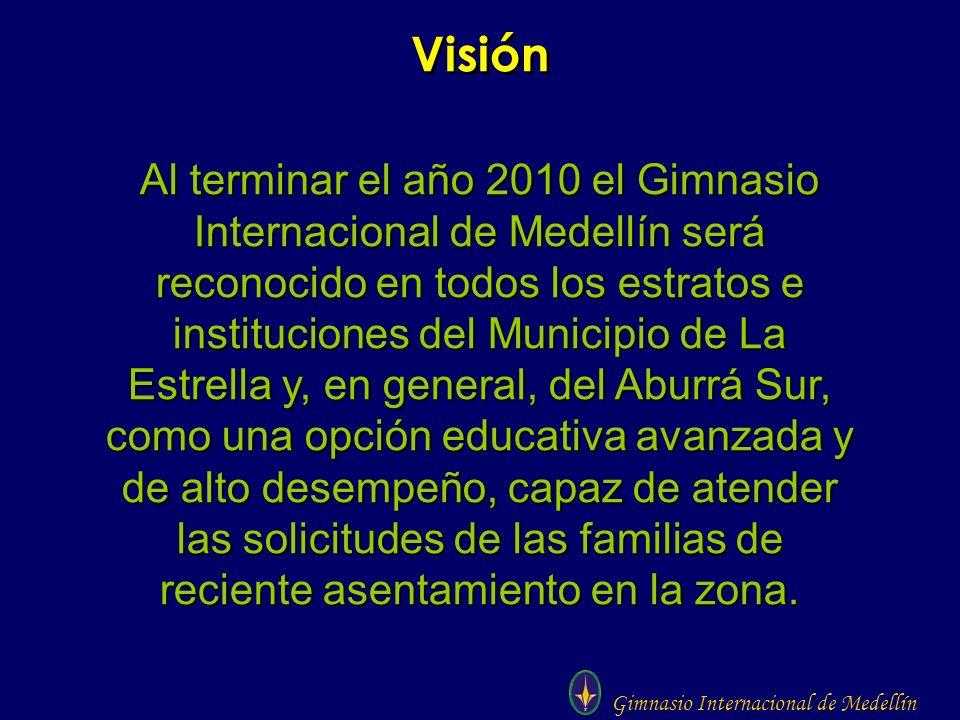 Gimnasio Internacional de Medellín Visión Al terminar el año 2010 el Gimnasio Internacional de Medellín será reconocido en todos los estratos e instit