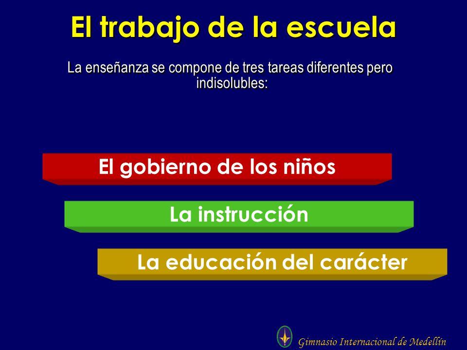 Gimnasio Internacional de Medellín El trabajo de la escuela La enseñanza se compone de tres tareas diferentes pero indisolubles: El gobierno de los ni