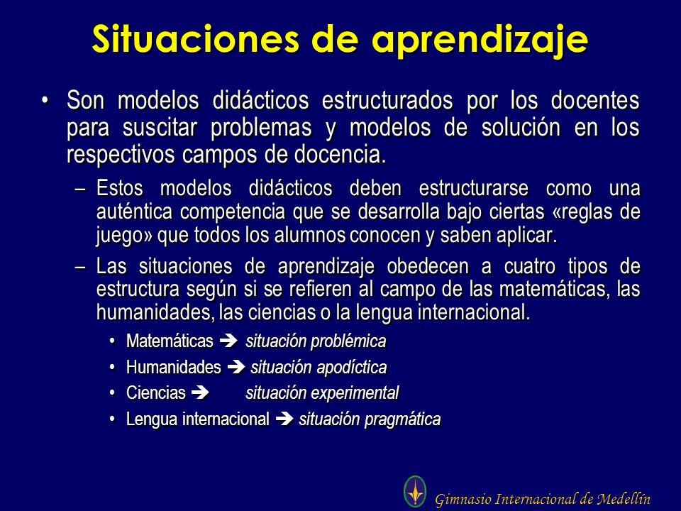 Gimnasio Internacional de Medellín Situaciones de aprendizaje Son modelos didácticos estructurados por los docentes para suscitar problemas y modelos