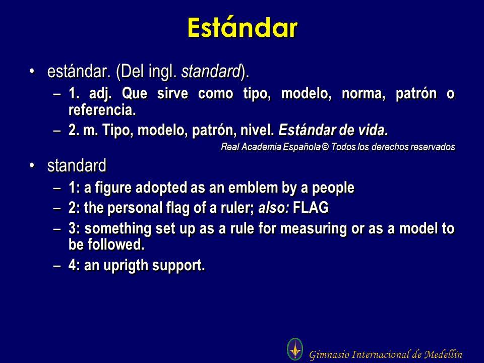 Gimnasio Internacional de Medellín Estándar estándar. (Del ingl. standard ). – 1. adj. Que sirve como tipo, modelo, norma, patrón o referencia. – 2. m