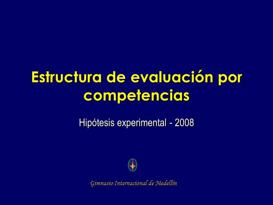 Gimnasio Internacional de Medellín Estructura de evaluación por competencias Hipótesis experimental - 2008