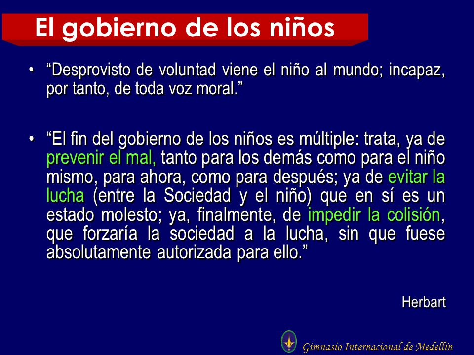 Gimnasio Internacional de Medellín Desprovisto de voluntad viene el niño al mundo; incapaz, por tanto, de toda voz moral. El fin del gobierno de los n