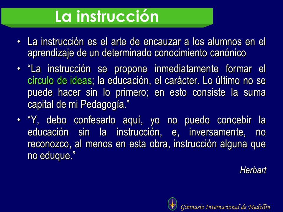 Gimnasio Internacional de Medellín La instrucción es el arte de encauzar a los alumnos en el aprendizaje de un determinado conocimiento canónico La in