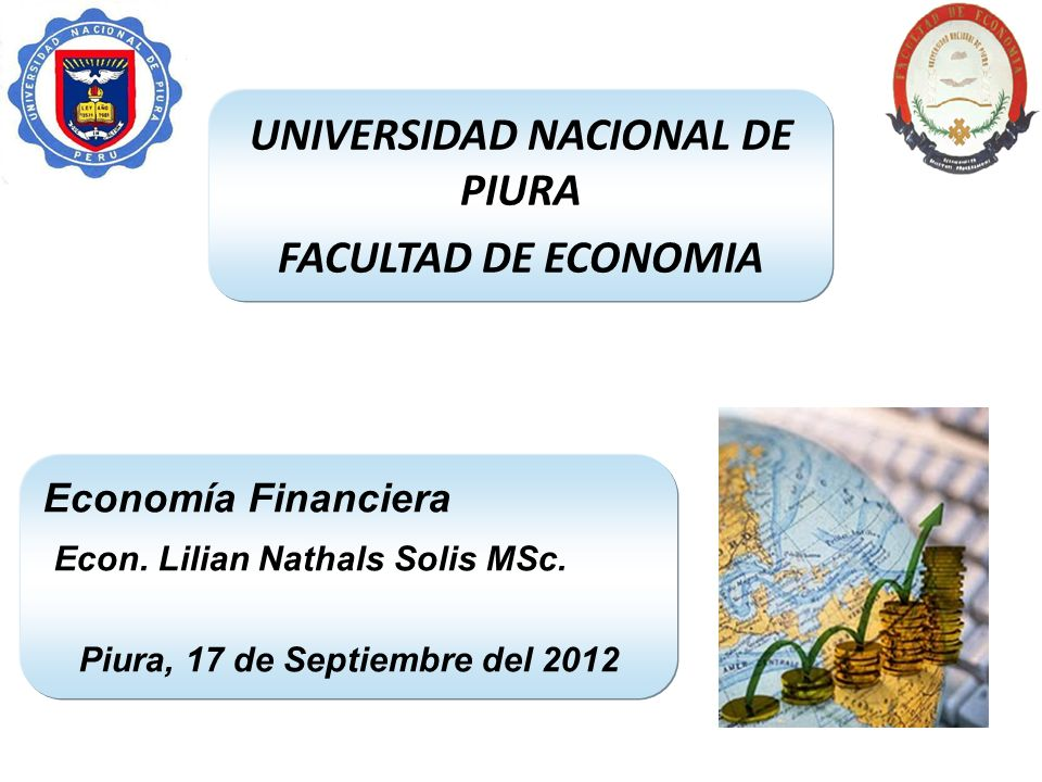 UNIVERSIDAD NACIONAL DE PIURA FACULTAD DE ECONOMIA Economía Financiera Econ. Lilian Nathals Solis MSc. Piura, 17 de Septiembre del 2012