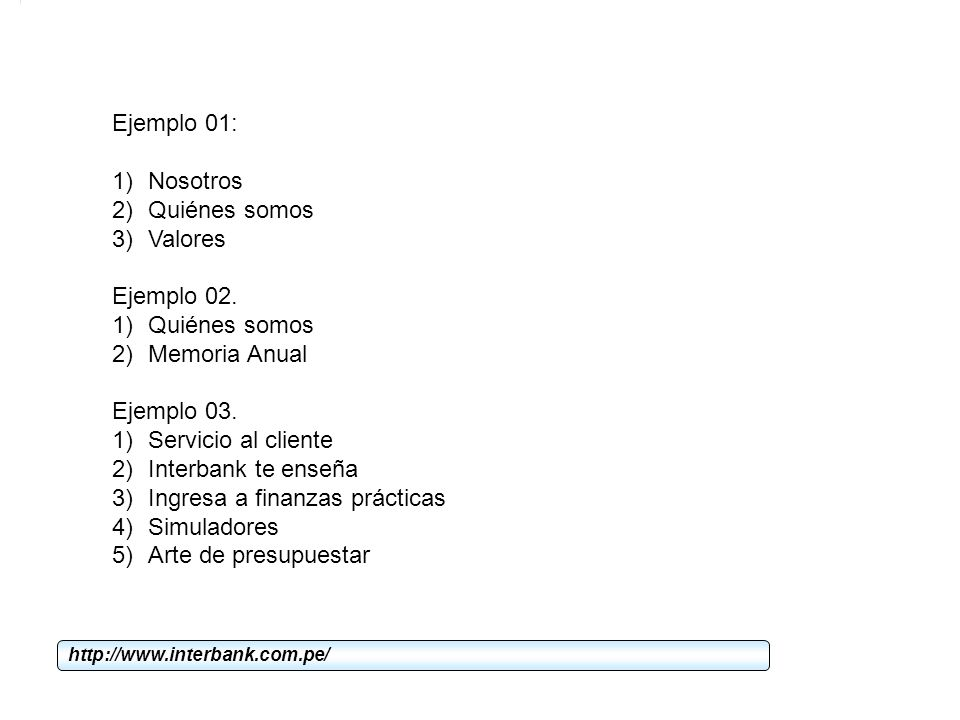 Ejemplo 01: 1)Nosotros 2)Quiénes somos 3)Valores Ejemplo 02. 1)Quiénes somos 2)Memoria Anual Ejemplo 03. 1)Servicio al cliente 2)Interbank te enseña 3