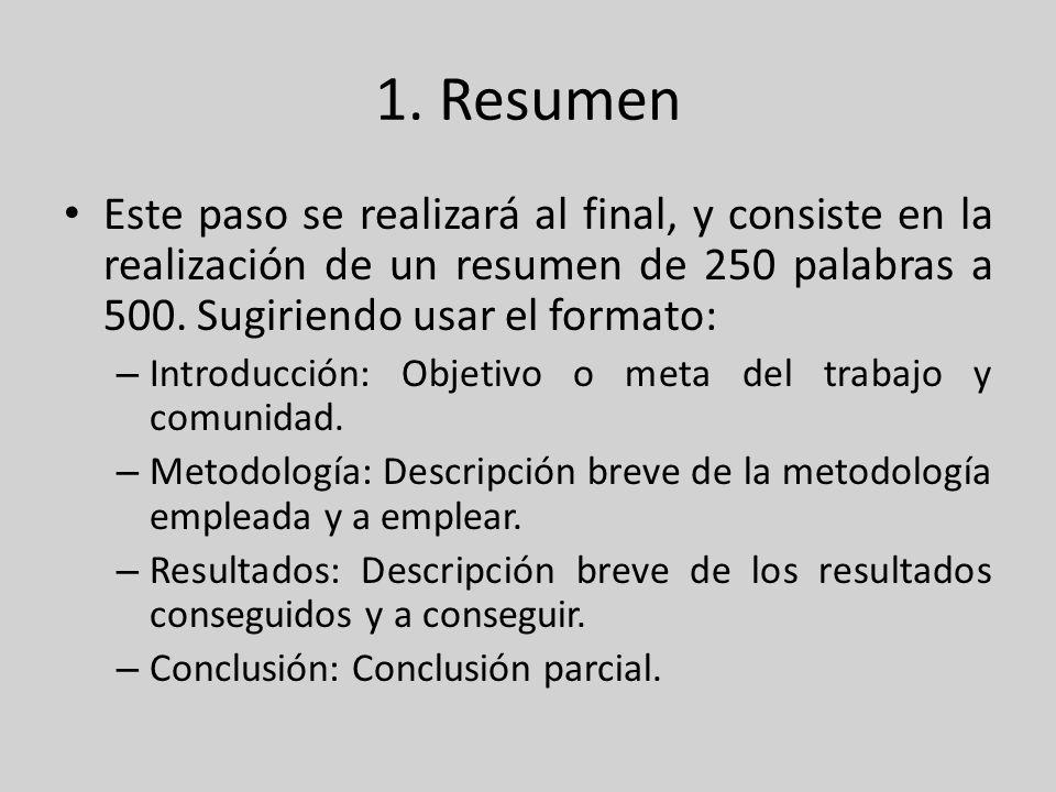 1. Resumen Este paso se realizará al final, y consiste en la realización de un resumen de 250 palabras a 500. Sugiriendo usar el formato: – Introducci