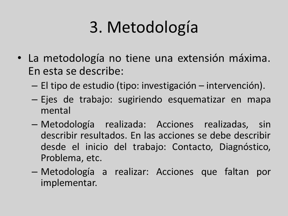 3. Metodología La metodología no tiene una extensión máxima. En esta se describe: – El tipo de estudio (tipo: investigación – intervención). – Ejes de