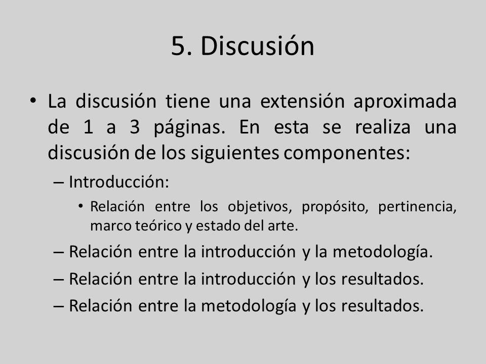 5. Discusión La discusión tiene una extensión aproximada de 1 a 3 páginas. En esta se realiza una discusión de los siguientes componentes: – Introducc