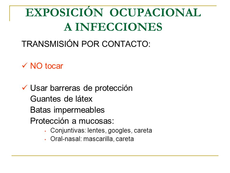 EXPOSICIÓN OCUPACIONAL A INFECCIONES TRANSMISIÓN POR CONTACTO: NO tocar Usar barreras de protección Guantes de látex Batas impermeables Protección a m