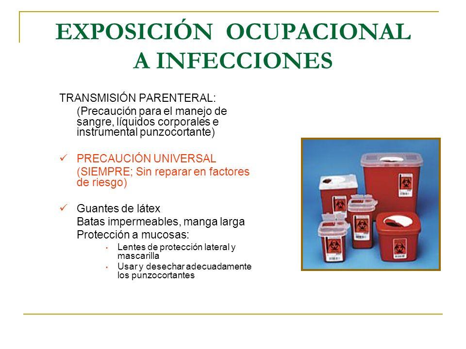EXPOSICIÓN OCUPACIONAL A INFECCIONES LA PROTECCIÓN DEBE SER: - Universal, no selectiva - Formar hábito (en automático) - Correcta y completa (bien informados) - Ante la sospecha, no esperar a la confirmación - Mientras dure el período de transmisión - Por propia convicción NORMA OFICIAL MEXICANA NOM-010-SSA2-1993.
