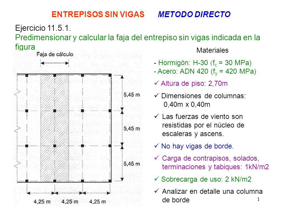 1 ENTREPISOS SIN VIGAS METODO DIRECTO Ejercicio 11.5.1. Predimensionar y calcular la faja del entrepiso sin vigas indicada en la figura Materiales - H