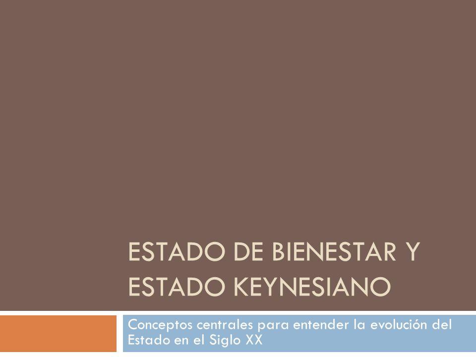 ESTADO DE BIENESTAR Y ESTADO KEYNESIANO Conceptos centrales para entender la evolución del Estado en el Siglo XX
