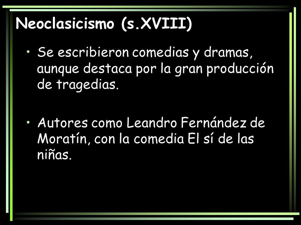 Neoclasicismo (s.XVIII) Se escribieron comedias y dramas, aunque destaca por la gran producción de tragedias. Autores como Leandro Fernández de Moratí