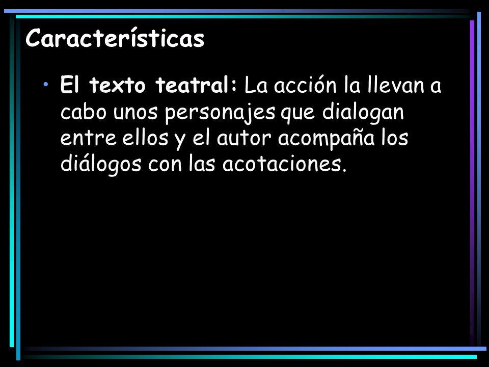 Características El texto teatral: La acción la llevan a cabo unos personajes que dialogan entre ellos y el autor acompaña los diálogos con las acotaci