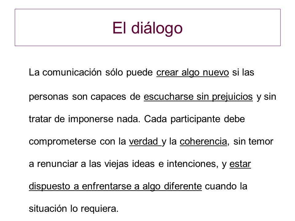El diálogo La comunicación sólo puede crear algo nuevo si las personas son capaces de escucharse sin prejuicios y sin tratar de imponerse nada.