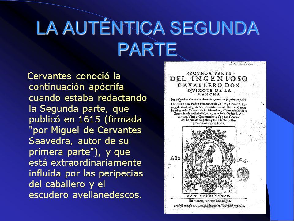 LA AUTÉNTICA SEGUNDA PARTE Cervantes conoció la continuación apócrifa cuando estaba redactando la Segunda parte, que publicó en 1615 (firmada