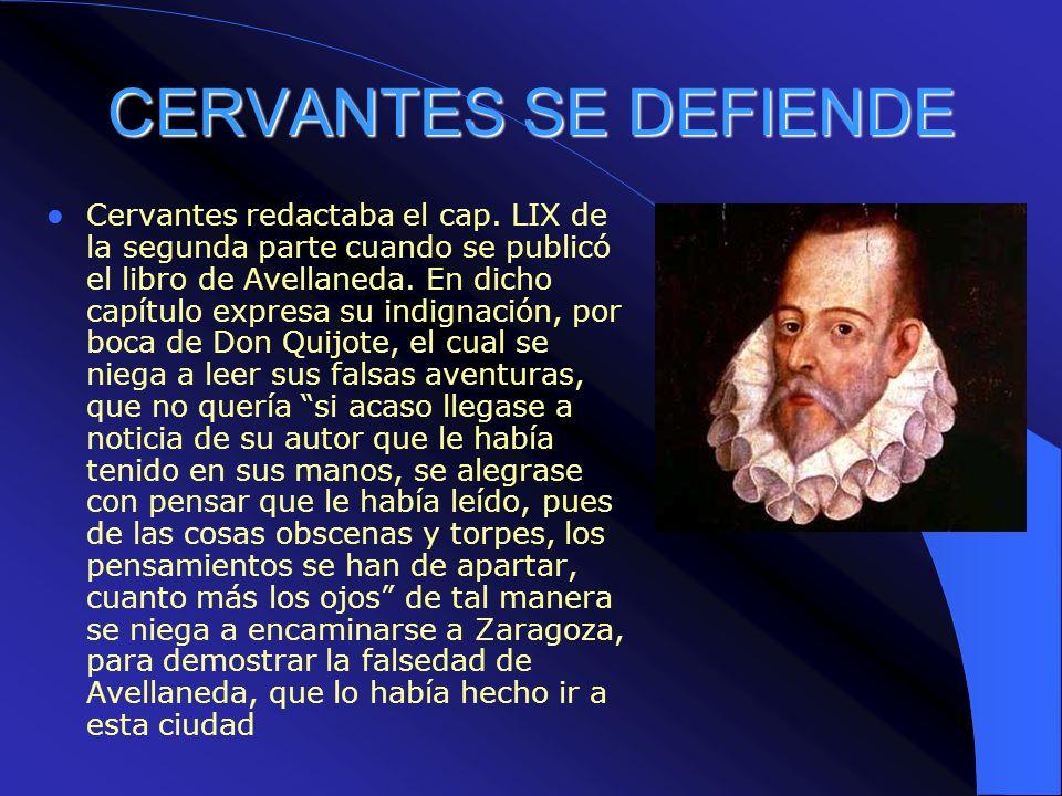 CERVANTES SE DEFIENDE Cervantes redactaba el cap. LIX de la segunda parte cuando se publicó el libro de Avellaneda. En dicho capítulo expresa su indig
