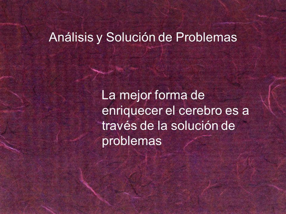 Análisis y Solución de Problemas La mejor forma de enriquecer el cerebro es a través de la solución de problemas