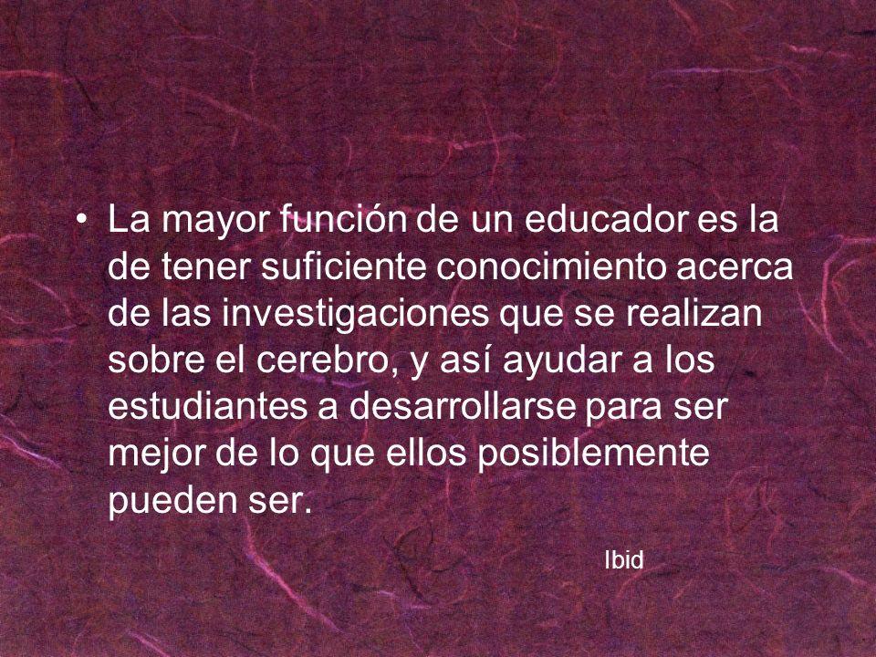 La mayor función de un educador es la de tener suficiente conocimiento acerca de las investigaciones que se realizan sobre el cerebro, y así ayudar a