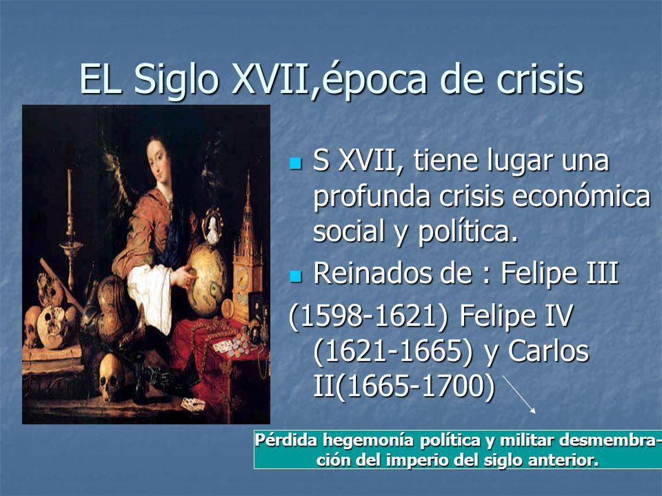 EL Siglo XVII,época de crisis S XVII, tiene lugar una profunda crisis económica social y política. S XVII, tiene lugar una profunda crisis económica s
