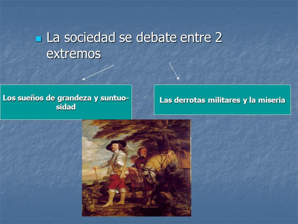 La sociedad se debate entre 2 extremos La sociedad se debate entre 2 extremos Los sueños de grandeza y suntuo- sidad Las derrotas militares y la miser