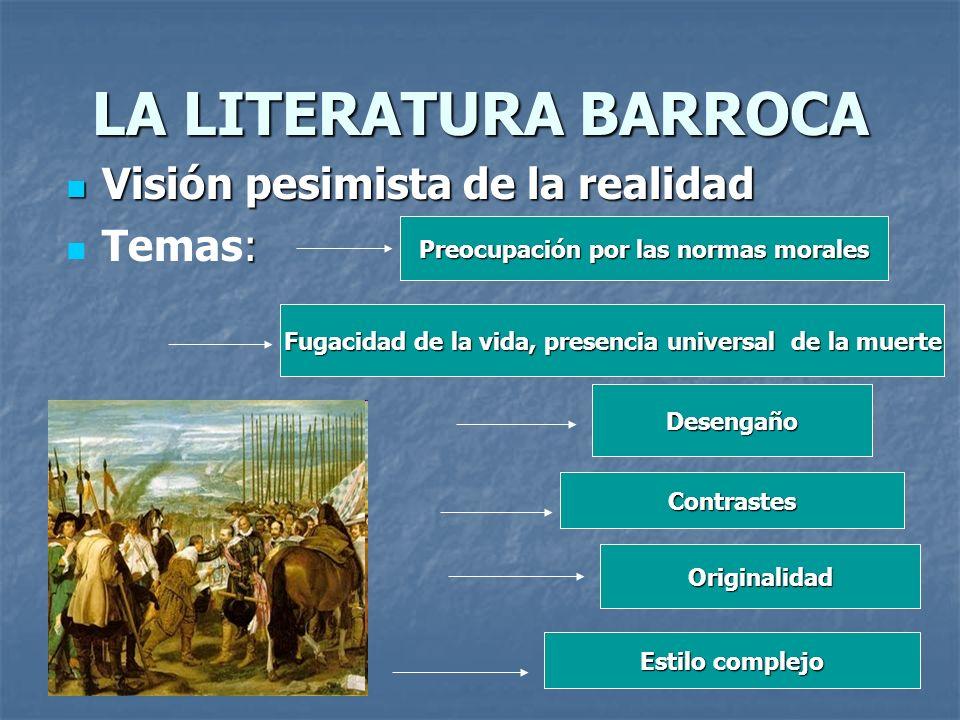 LA LITERATURA BARROCA Visión pesimista de la realidad Visión pesimista de la realidad : Temas: Preocupación por las normas morales Fugacidad de la vid